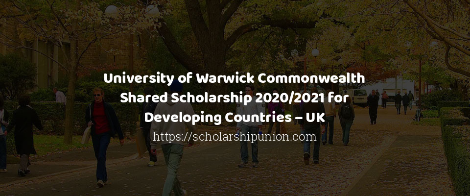 University of Warwick Commonwealth Shared Scholarship 2020/2021 for Developing Countries – UK