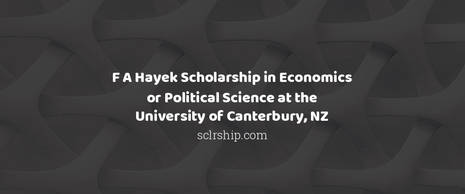 F A Hayek Scholarship in Economics or Political Science at the University of Canterbury, NZ