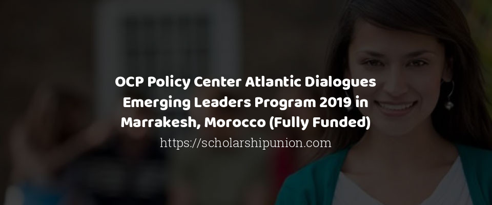 OCP Policy Center Atlantic Dialogues Emerging Leaders Program 2019 in Marrakesh, Morocco (Fully Funded)