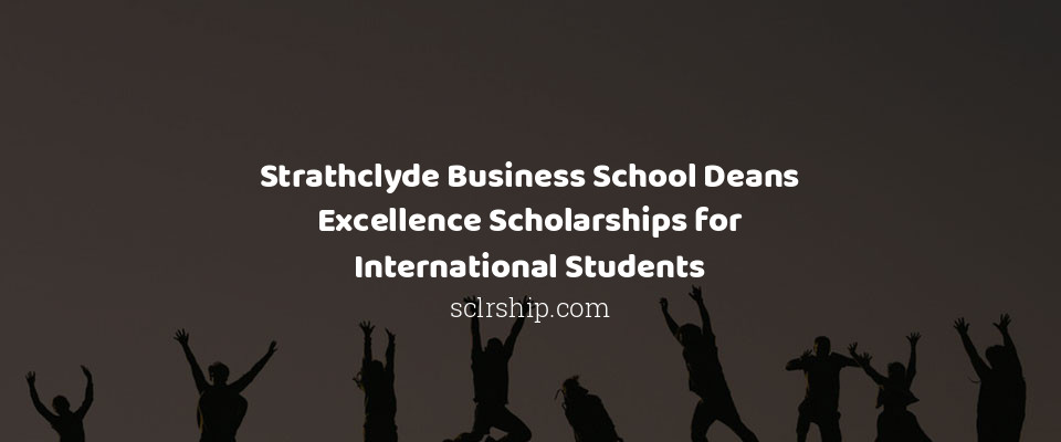 Strathclyde Business School Deans Excellence Scholarships for International Students in UK, 2019