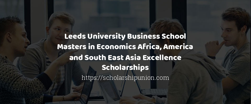 Leeds University Business School Masters in Economics Africa, America and South East Asia Excellence Scholarships