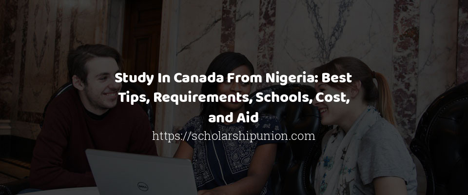 Study In Canada From Nigeria: Best Tips, Requirements, Schools, Cost, and Aid