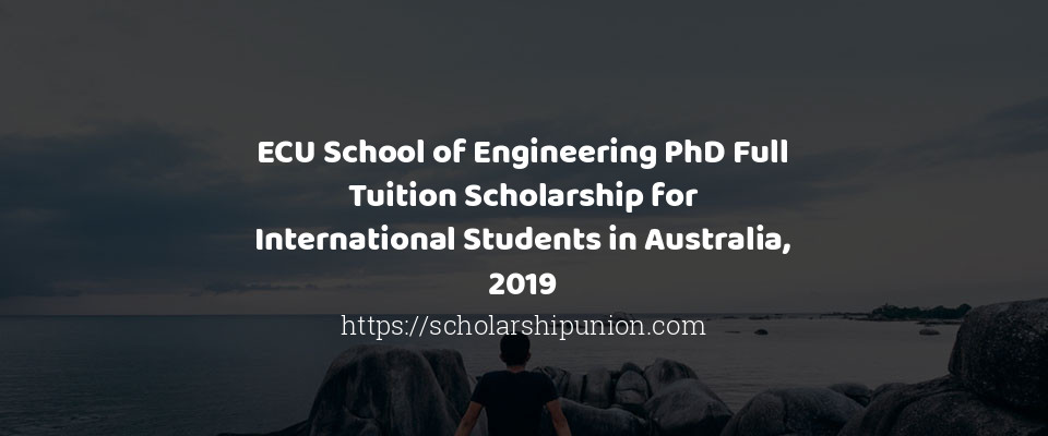 ECU School of Engineering PhD Full Tuition Scholarship for International Students in Australia, 2019