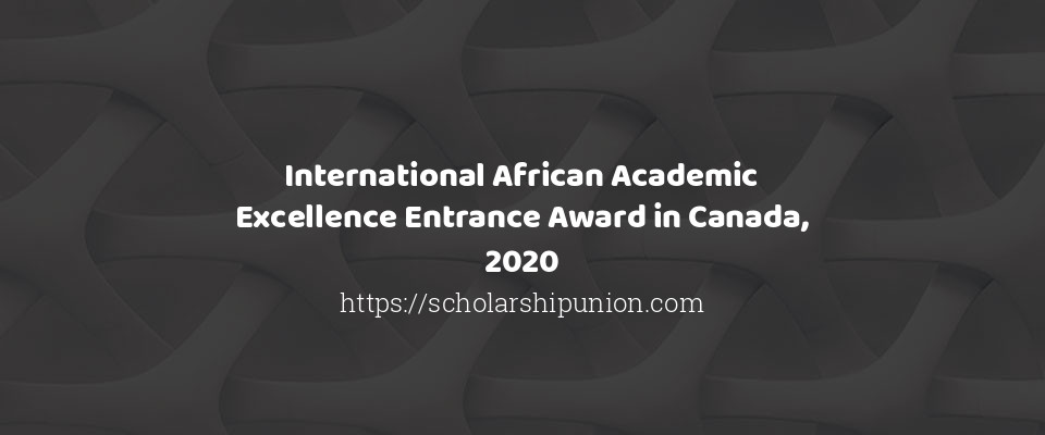 International African Academic Excellence Entrance Award in Canada, 2020