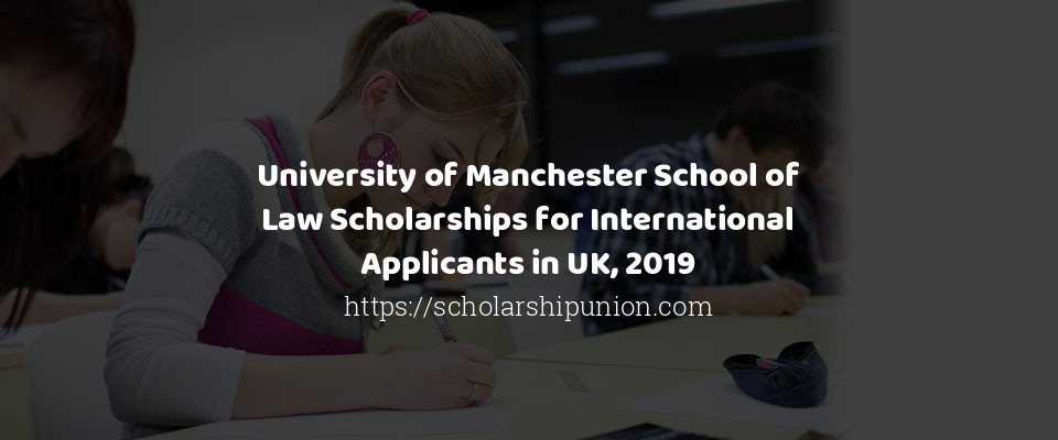 University of Manchester School of Law Scholarships for International Applicants in UK, 2019