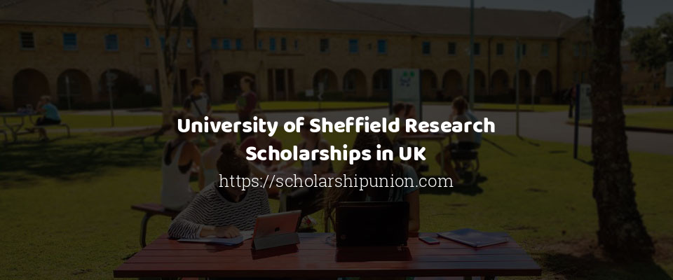 University of Sheffield Research Scholarships in UK