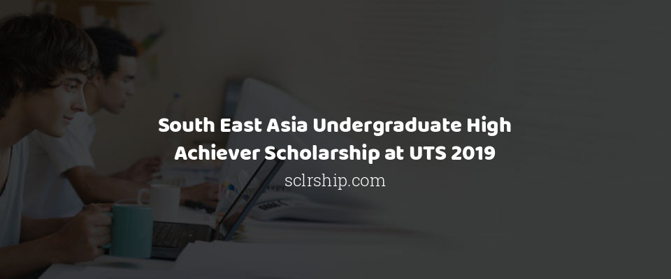 South East Asia Undergraduate High Achiever Scholarship at UTS 2019