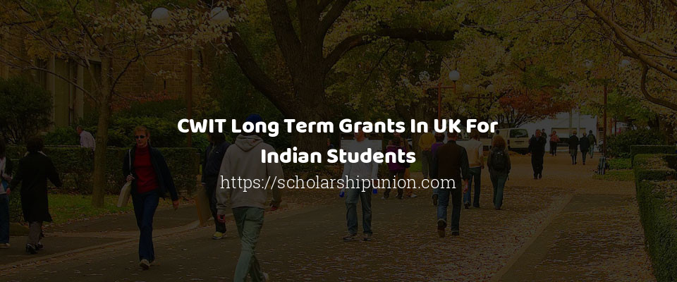 CWIT Long Term Grants In UK For Indian Students