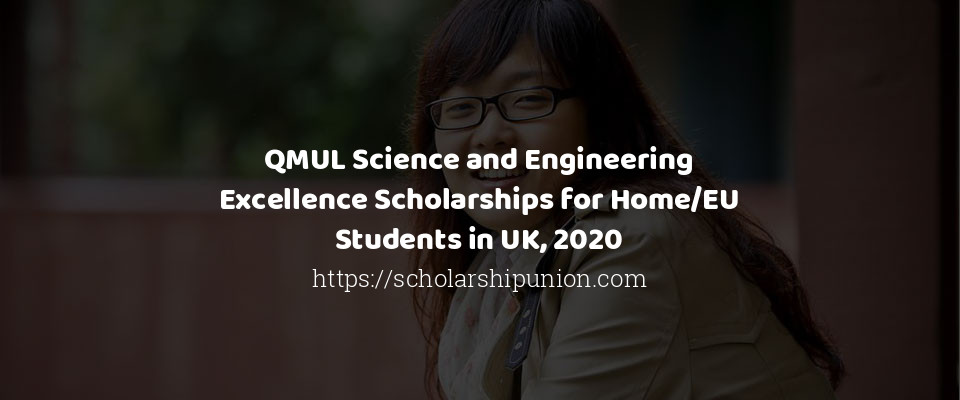 QMUL Science and Engineering Excellence Scholarships for Home/EU Students in UK, 2020