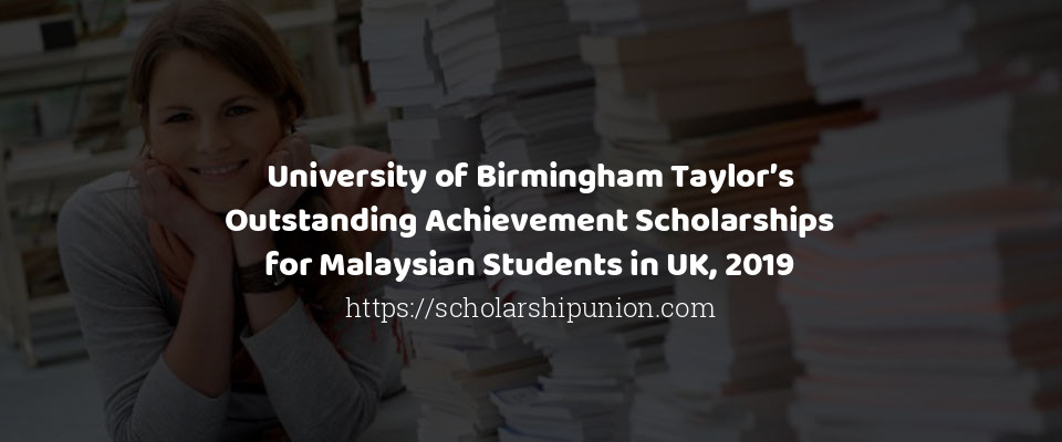 University of Birmingham Taylor's Outstanding Achievement Scholarships for Malaysian Students in UK, 2019