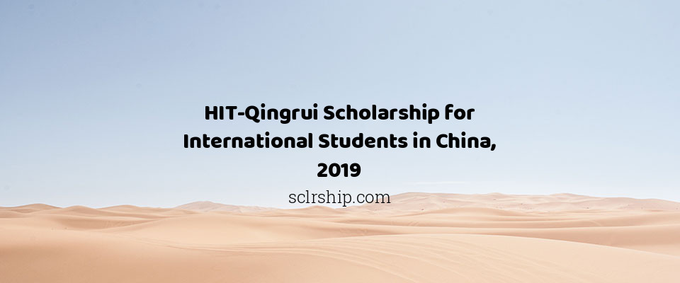 HIT-Qingrui Scholarship for International Students in China, 2019