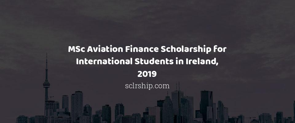 MSc Aviation Finance Scholarship for International Students in Ireland, 2019