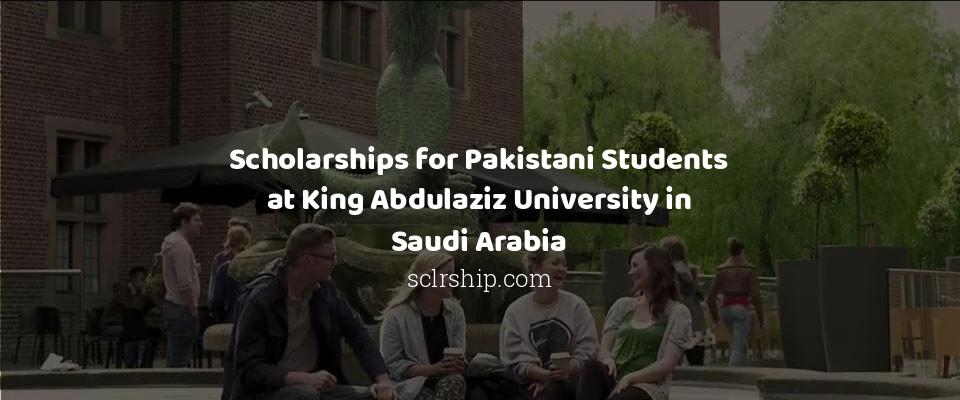 Scholarships for Pakistani Students at King Abdulaziz University in Saudi Arabia