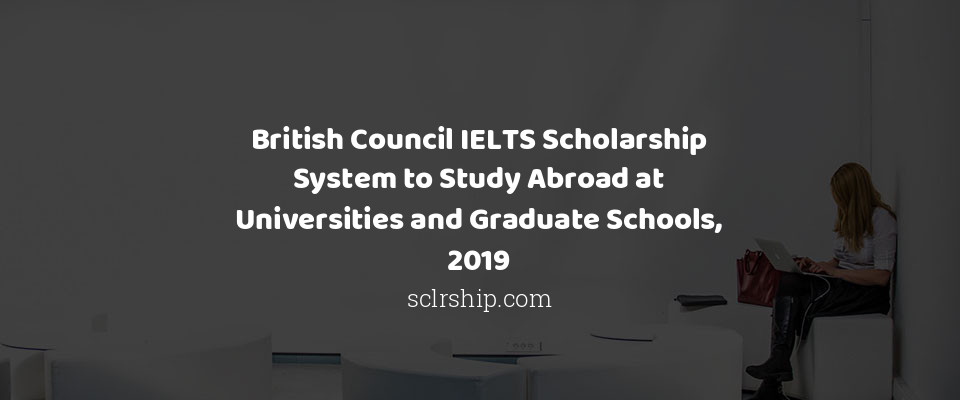 British Council IELTS Scholarship System to Study Abroad at Universities and Graduate Schools, 2019