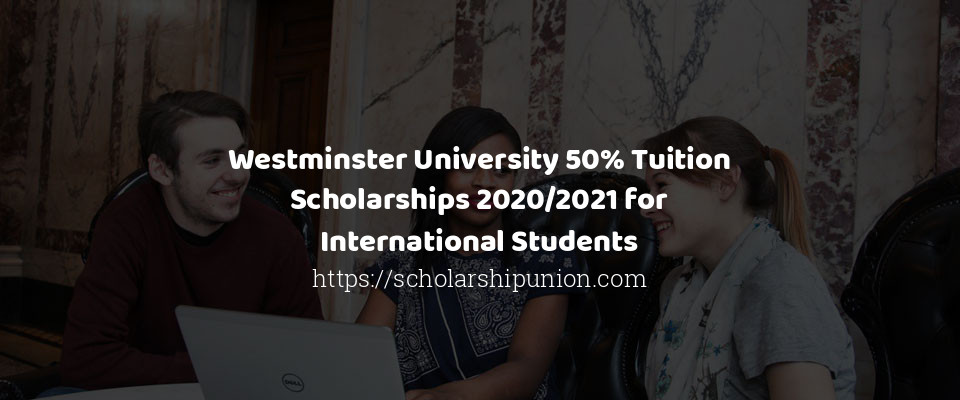 Westminster University 50% Tuition Scholarships 2020/2021 for International Students