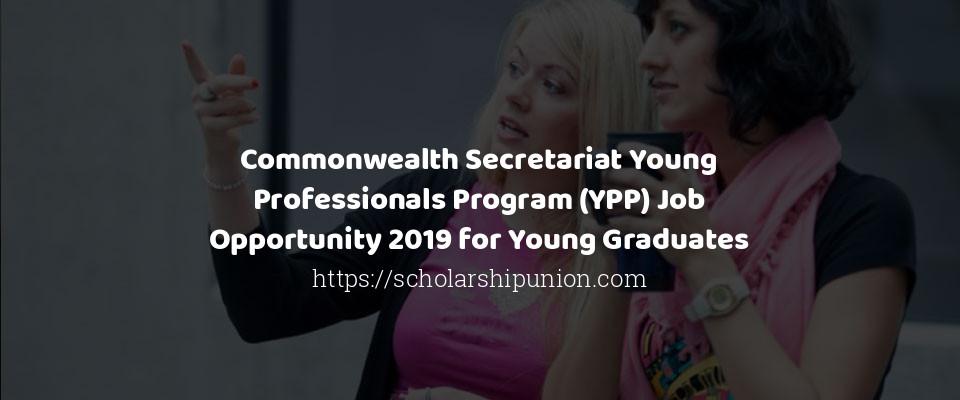 Commonwealth Secretariat Young Professionals Program (YPP) Job Opportunity 2019 for Young Graduates