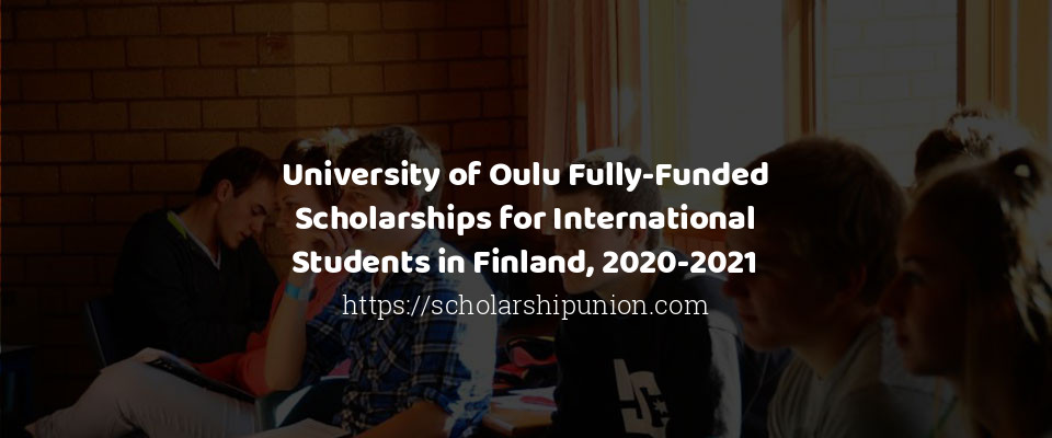 University of Oulu Fully-Funded Scholarships for International Students in Finland, 2020-2021