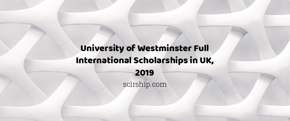 University of Westminster Full International Scholarships in UK, 2019