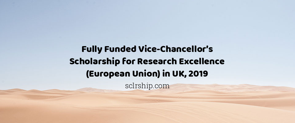 Fully Funded Vice-Chancellor's Scholarship for Research Excellence (European Union) in UK, 2019