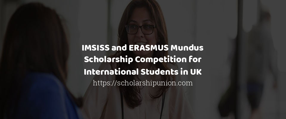 IMSISS and ERASMUS Mundus Scholarship Competition for International Students in UK