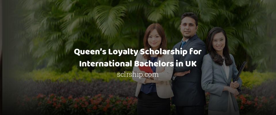 Queen's Loyalty Scholarship for International Bachelors in UK
