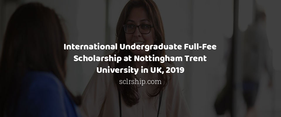 International Undergraduate Full-Fee Scholarship at Nottingham Trent University in UK, 2019