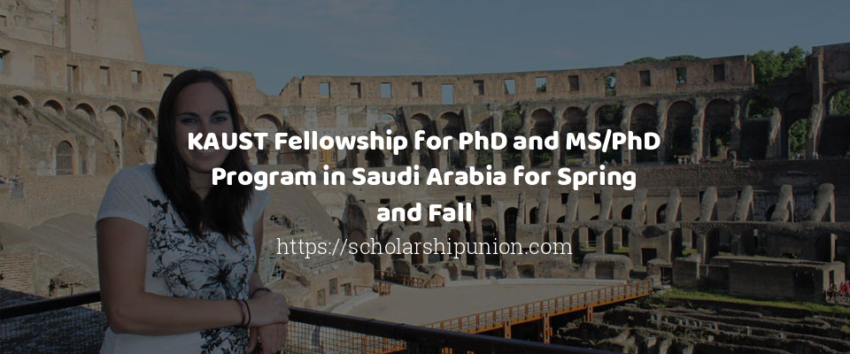 KAUST Fellowship for PhD and MS/PhD Program in Saudi Arabia for Spring and Fall