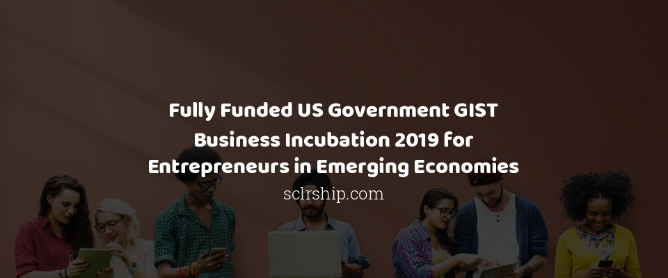 Fully Funded US Government GIST Business Incubation 2019 for Entrepreneurs in Emerging Economies