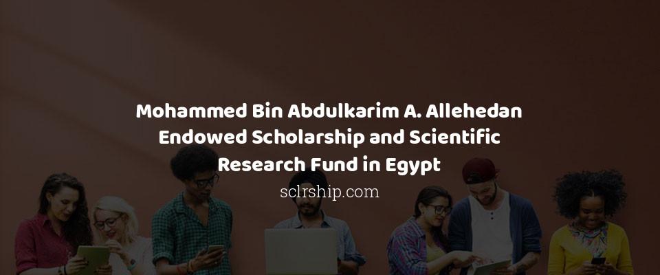 Mohammed Bin Abdulkarim A. Allehedan Endowed Scholarship and Scientific Research Fund in Egypt