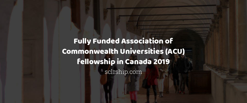 Fully Funded Association of Commonwealth Universities (ACU) fellowship in Canada 2019