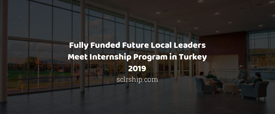 Fully Funded Future Local Leaders Meet Internship Program in Turkey 2019