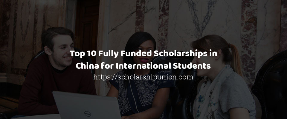 Top 10 Fully Funded Scholarships in China for International Students