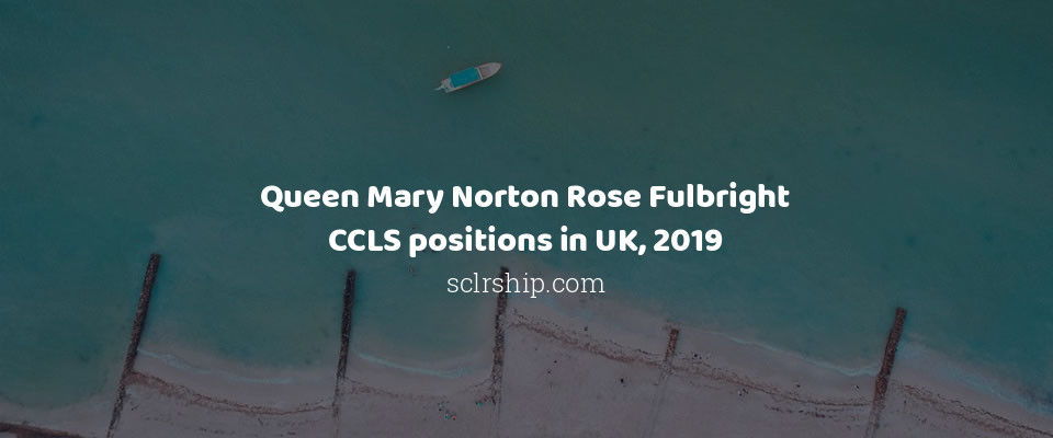 Queen Mary Norton Rose Fulbright CCLS positions in UK, 2019