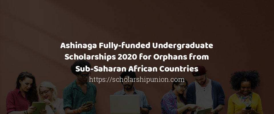 Ashinaga Fully-funded Undergraduate Scholarships 2020 for Orphans from Sub-Saharan African Countries
