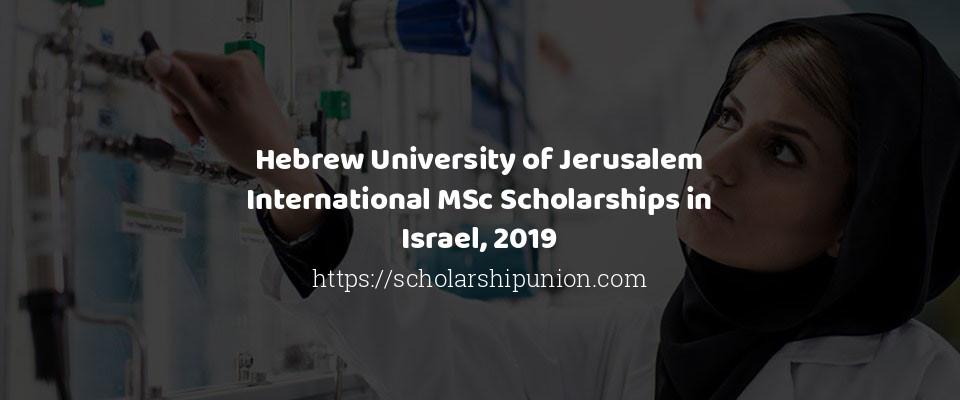 Hebrew University of Jerusalem International MSc Scholarships in Israel, 2019