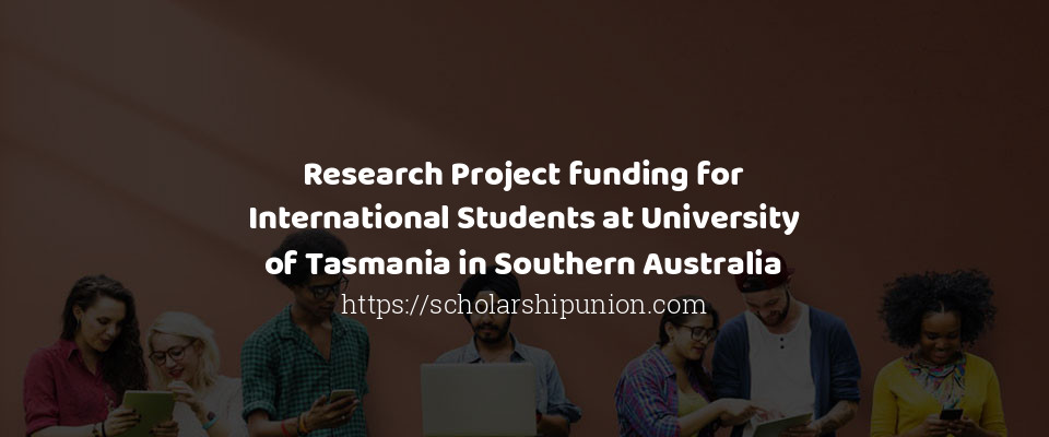 Research Project funding for International Students at University of Tasmania in Southern Australia