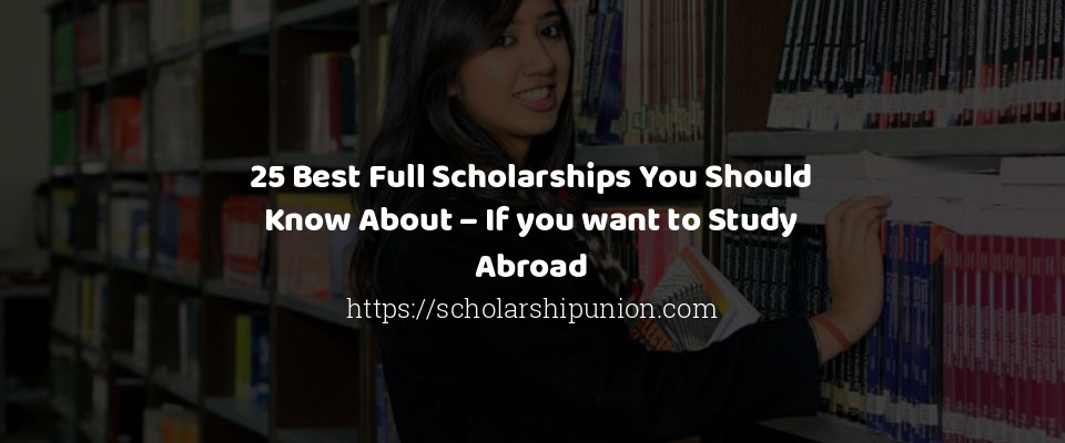 25 Best Full Scholarships You Should Know About – If you want to Study Abroad
