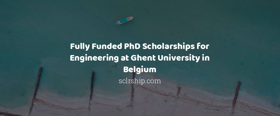 Fully Funded PhD Scholarships for Engineering at Ghent University in Belgium
