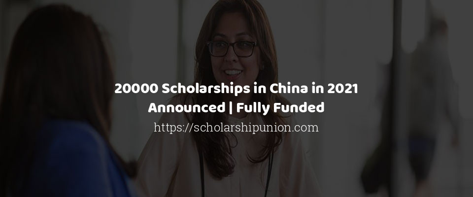 20000 Scholarships in China in 2021 Announced | Fully Funded