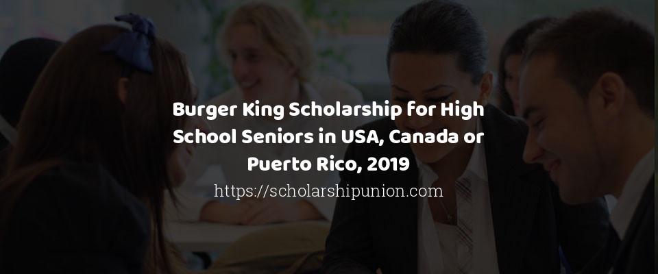Burger King Scholarship for High School Seniors in USA, Canada or Puerto Rico, 2019