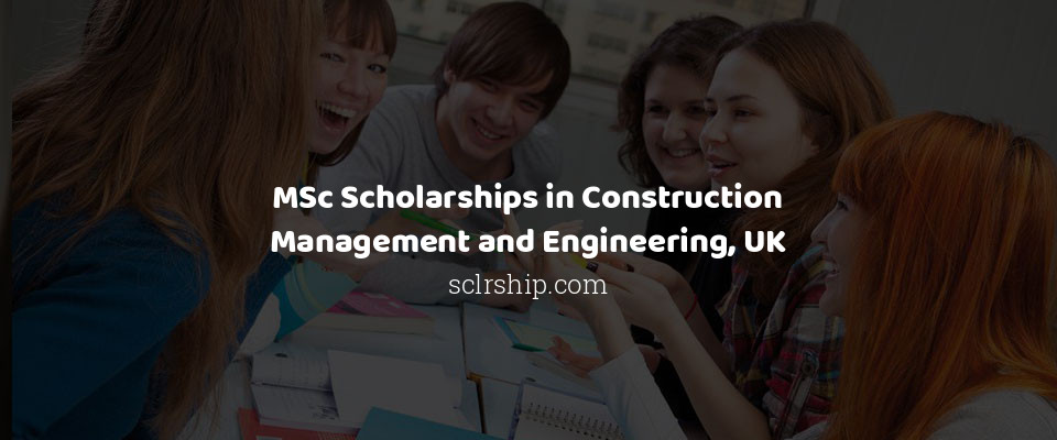 MSc Scholarships in Construction Management and Engineering, UK