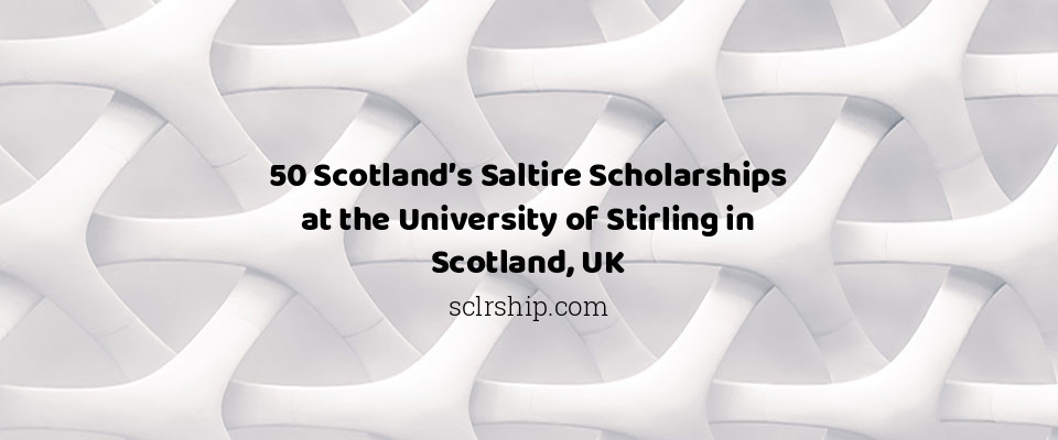 50 Scotland's Saltire Scholarships at the University of Stirling in Scotland, UK