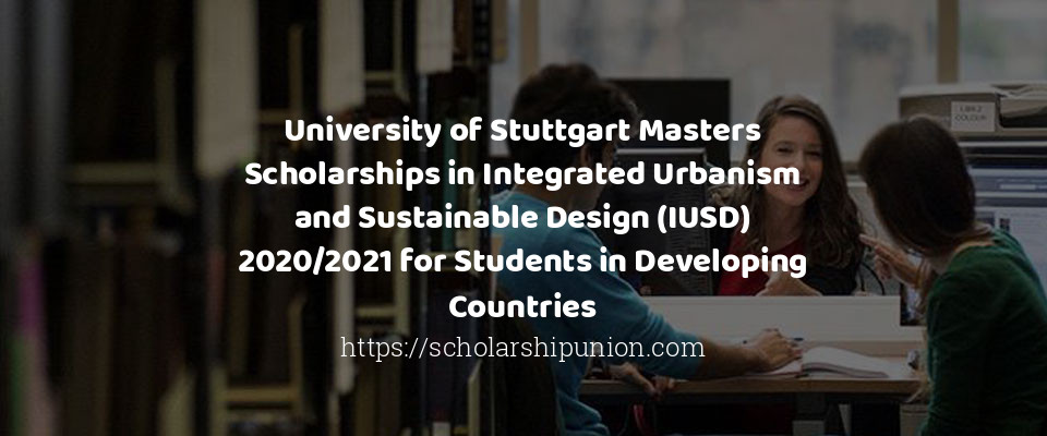 University of Stuttgart Masters Scholarships in Integrated Urbanism and Sustainable Design (IUSD) 2020/2021 for Students in Developing Countries