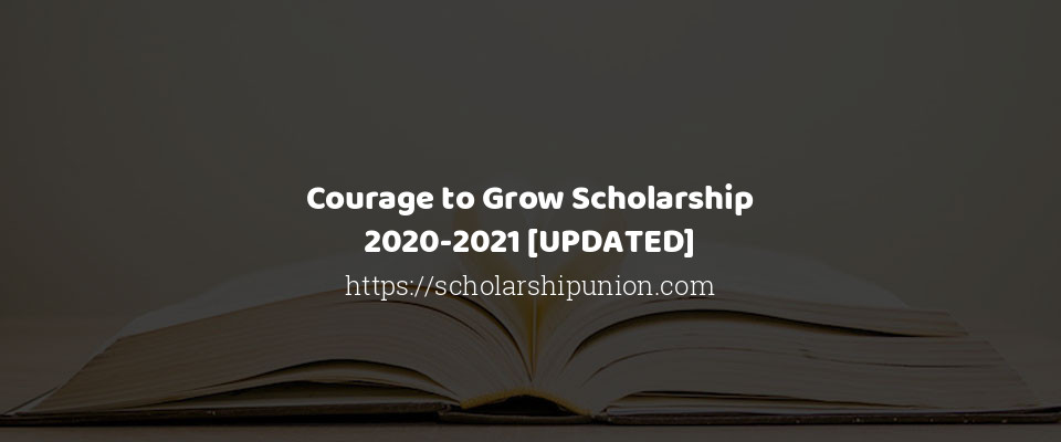 Courage to Grow Scholarship 2020-2021 [UPDATED]
