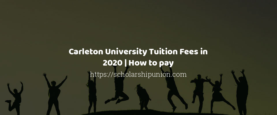 Carleton University Tuition Fees in 2020 | How to pay