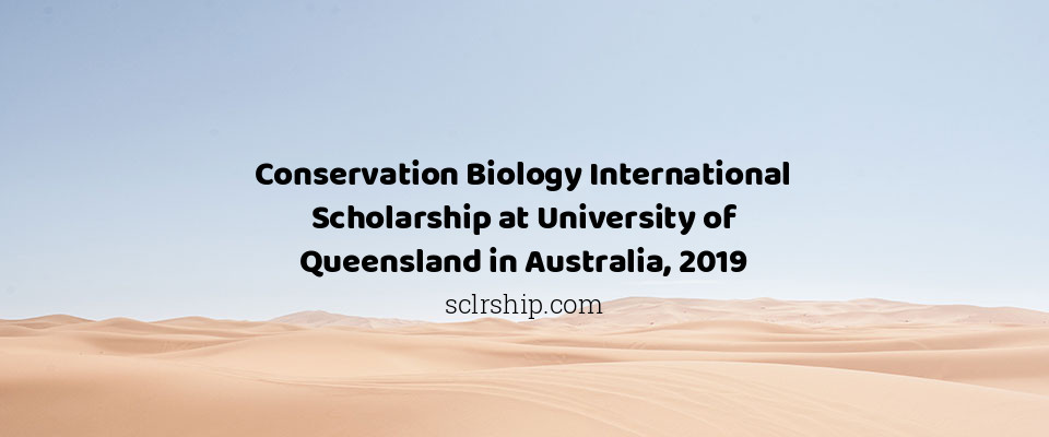 Conservation Biology International Scholarship at University of Queensland in Australia, 2019