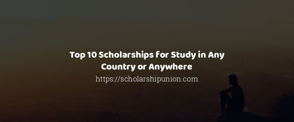 Top 10 Scholarships for Study in Any Country or Anywhere