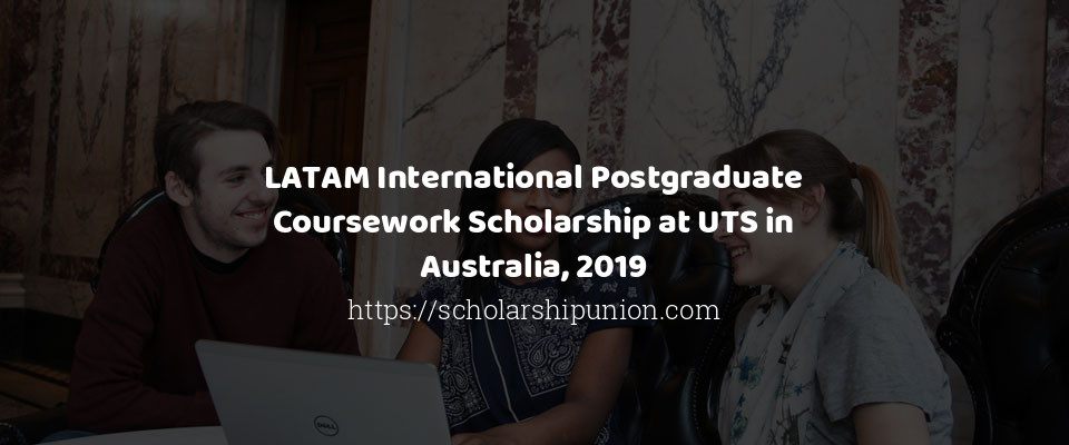 LATAM International Postgraduate Coursework Scholarship at UTS in Australia, 2019