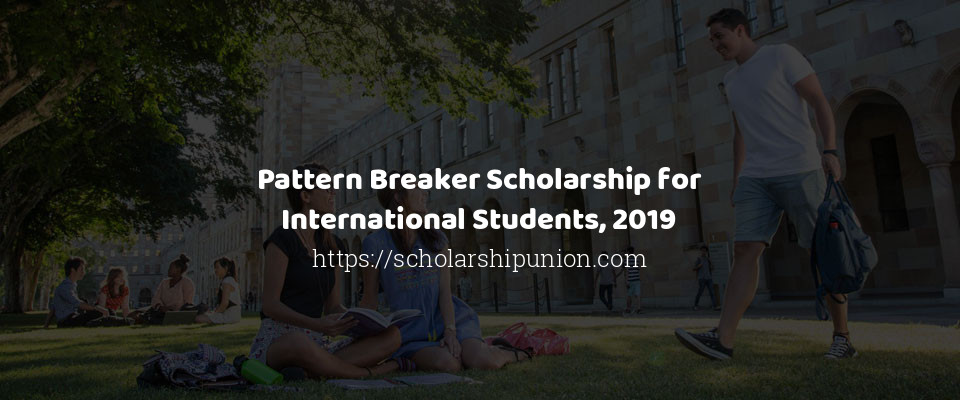 Pattern Breaker Scholarship for International Students, 2019