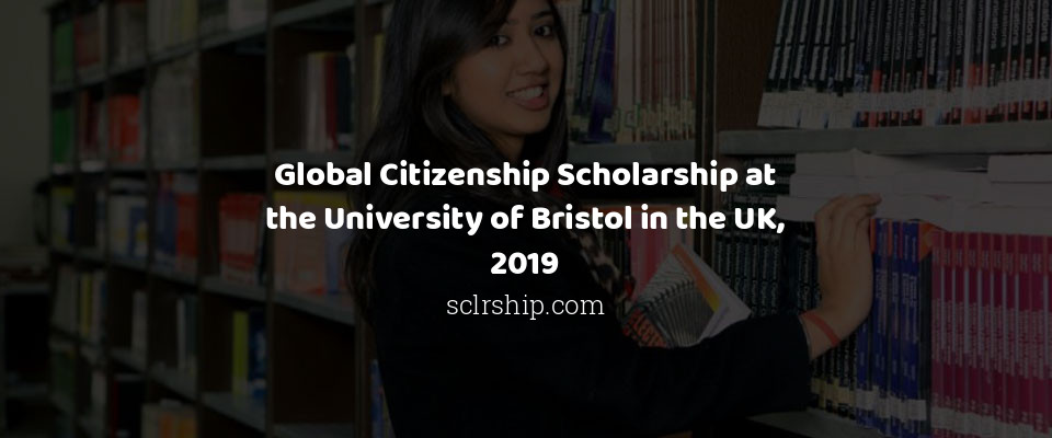 Global Citizenship Scholarship at the University of Bristol in the UK, 2019